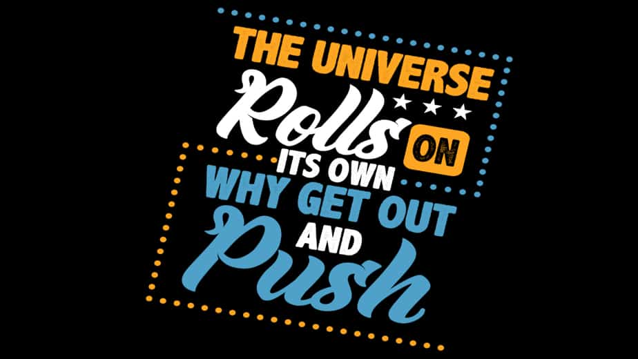 The Universe Rolls on its Own Why Get Out and Push