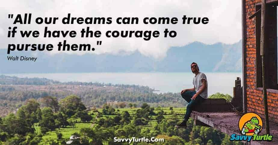 All our dreams can come true if we have the courage