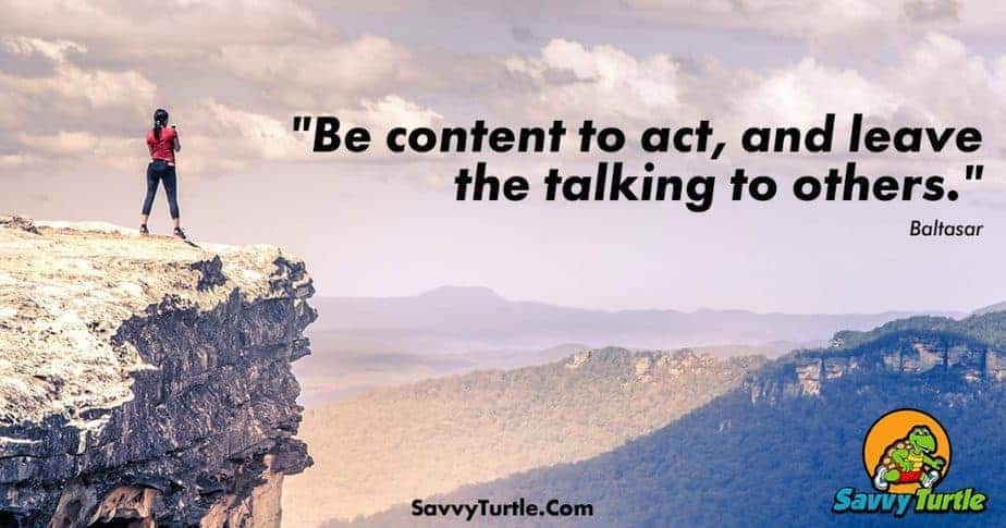 Be content to act and leave the talking to others