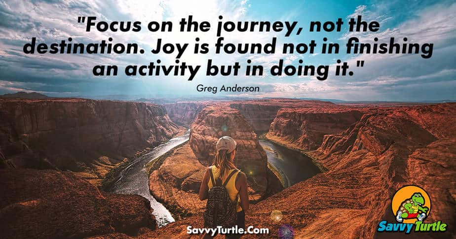 Focus on the journey not the destination Joy is found not in finishing an activity but in doing it