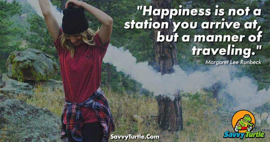 Happiness is not a station you arrive at but a manner of traveling