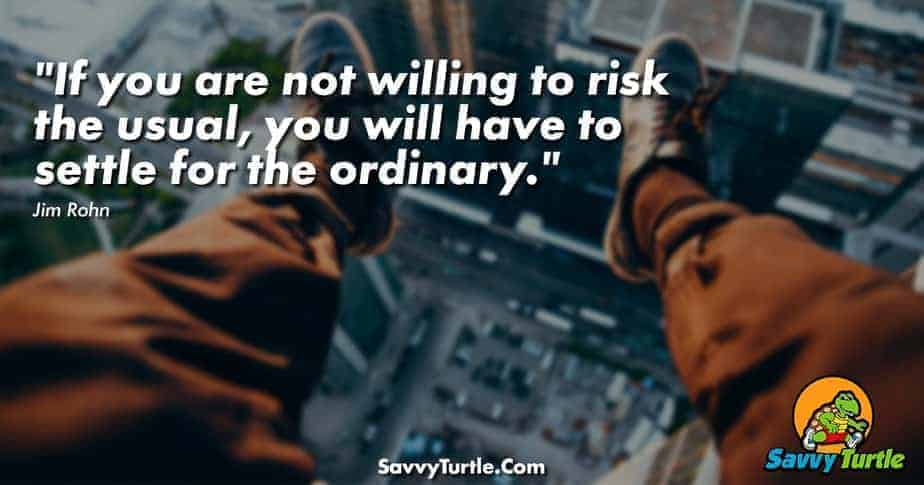 If you are not willing to risk the usual you will