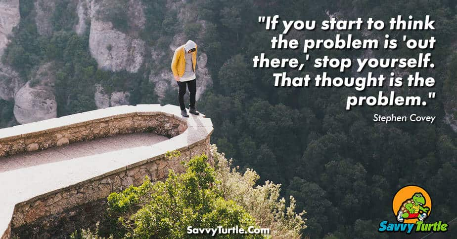 If you start to think the problem is out there stop yourself that thought is the problem