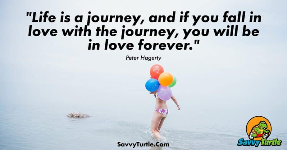 Life is a journey and if you fall in love with the journey you will be in love forever