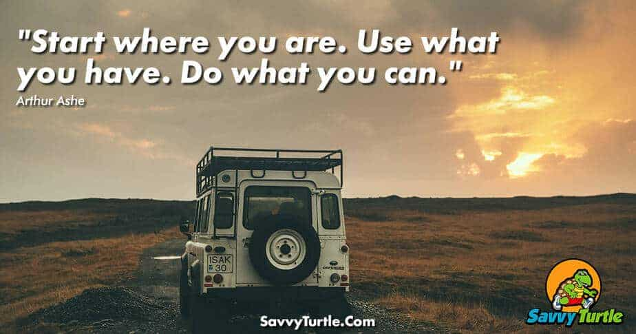 Start where you are Use what you have Do what you can
