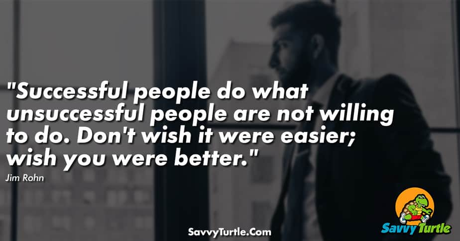 Successful people do what unsuccessful people are not willing to do. Don't wish it were easier; wish you were better