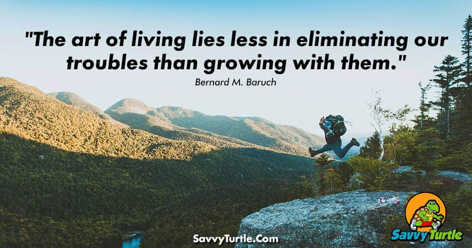 The art of living lies less in eliminating our troubles than growing with them