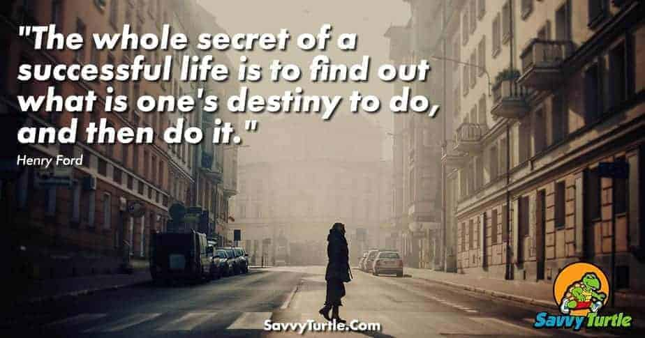 The whole secret of a successful life is to find out what is ones destiny to do and then do it