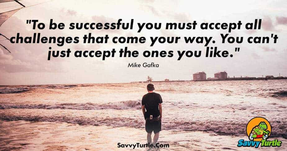 To be successful you must accept all challenges