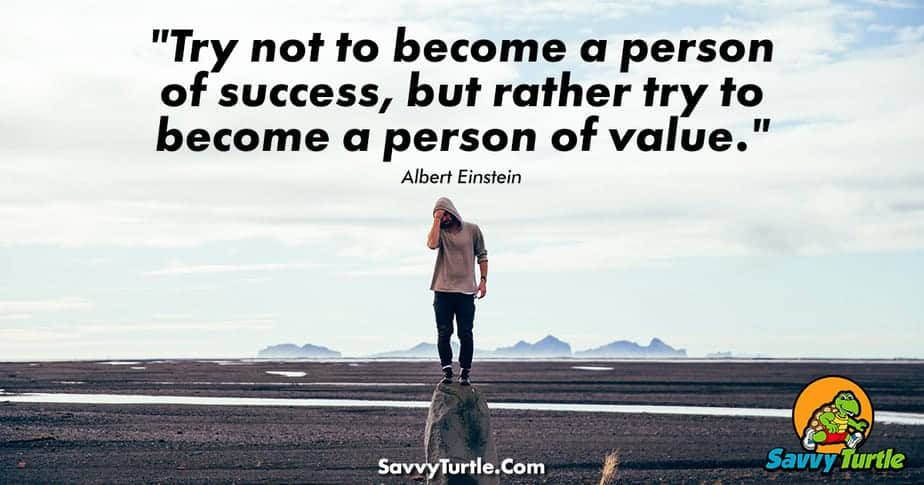 Try not to become a person of success but rather try to become a person of value