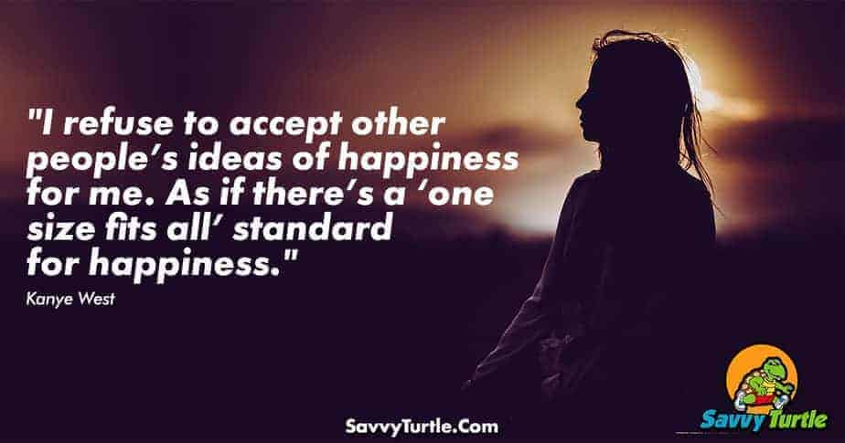I refuse to accept other peoples ideas of happiness for me