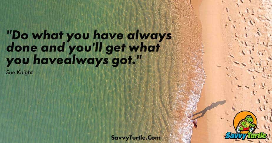 Do what you have always done and youll get what you have always got
