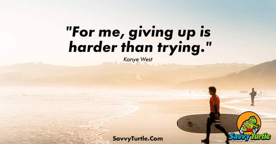 For me giving up is harder than trying