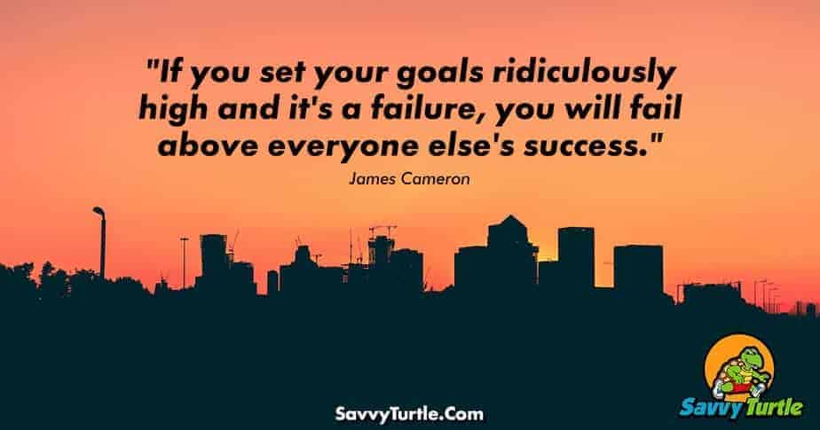 If you set your goals ridiculously high and its a failure