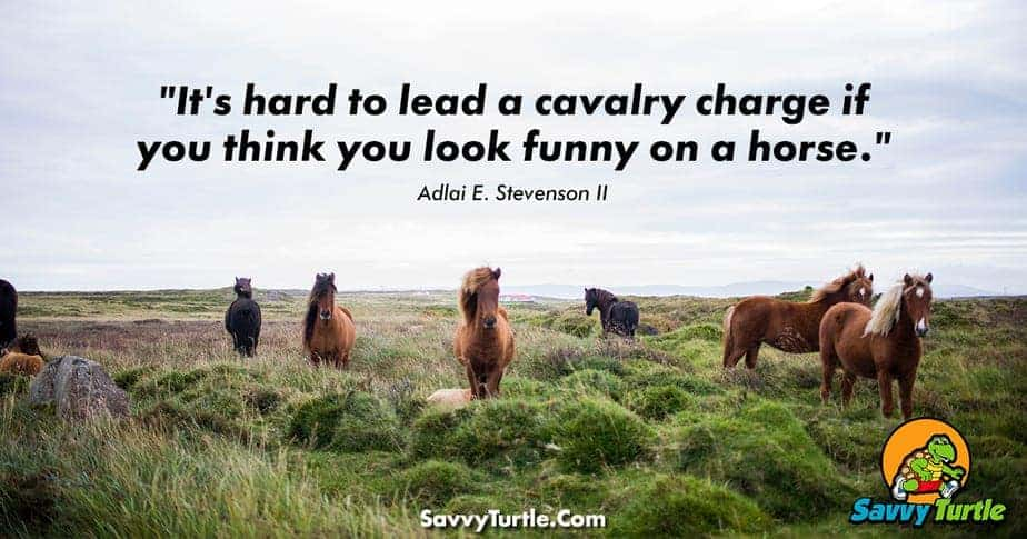 Its hard to lead a cavalry charge if you think you look