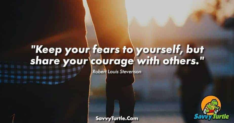 Keep your fears to yourself but share your courage with others