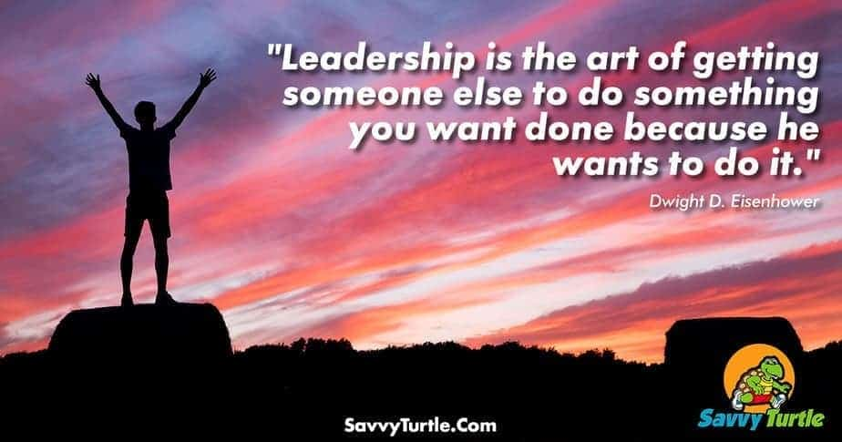 Leadership is the art of getting someone else to do something
