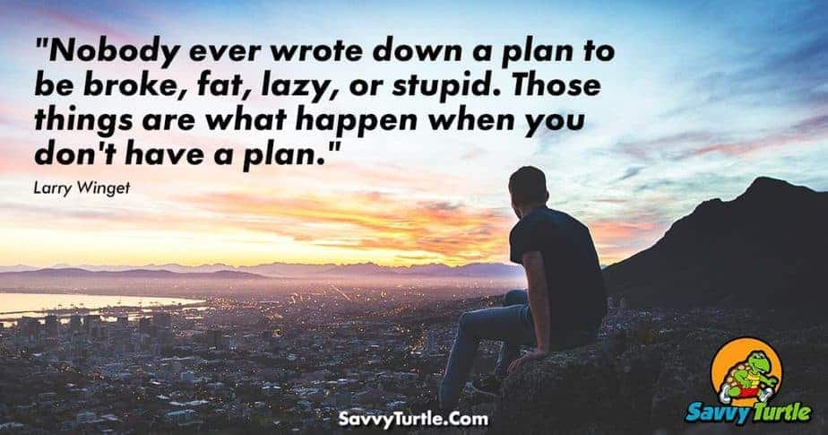 Nobody ever wrote down a plan to be broke fat lazy or stupid