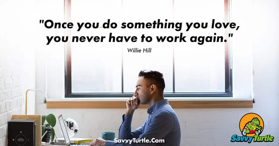 Once you do something you love you never