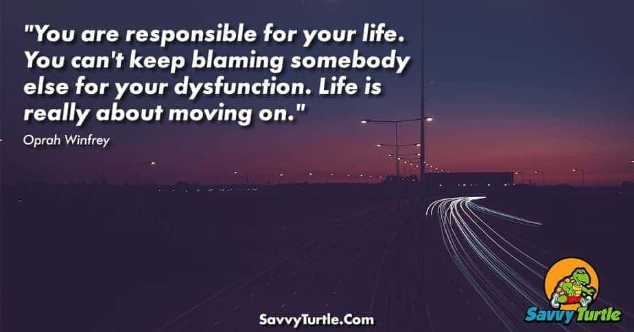 You are responsible for your life You cant keep blaming somebody else