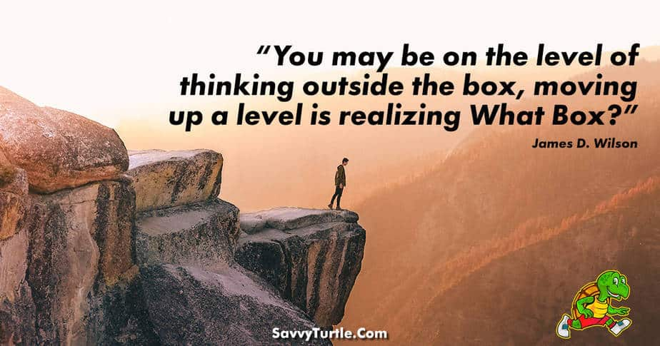 You may be on the level of thinking outside the box