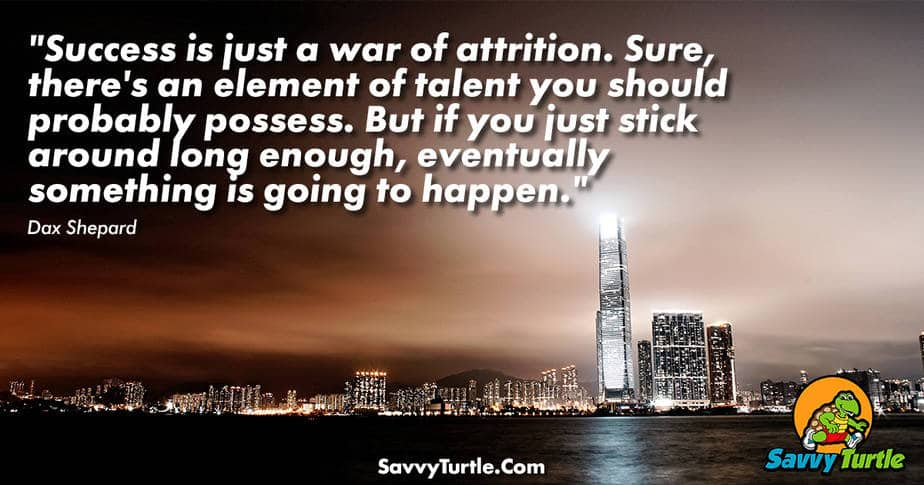 Success is just a war of attrition Sure theres an element
