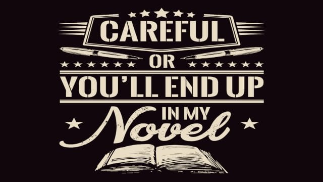 Careful or youll end up in my novel