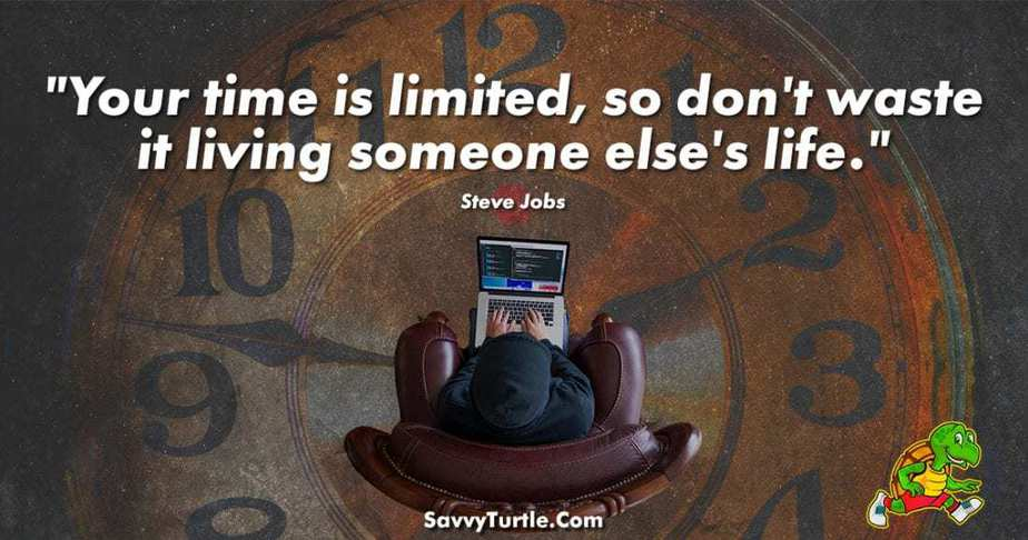 Your time is limited so dont waste it