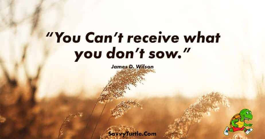 You cant receive what you dont sow