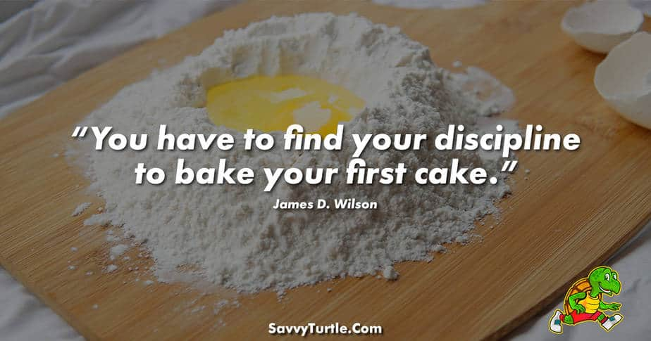You have to find your discipline to bake your first cake