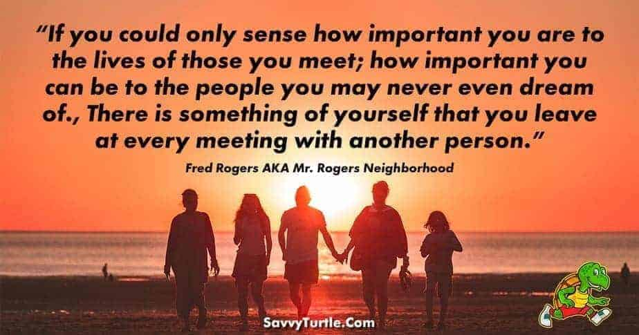 If you could only sense how important you are to the lives of those you meet; how important you can be to the people you may never even dream of., There...