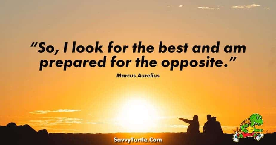 """""""So, I look for the best and am prepared for the opposite."""" – Marcus Aurelius"""