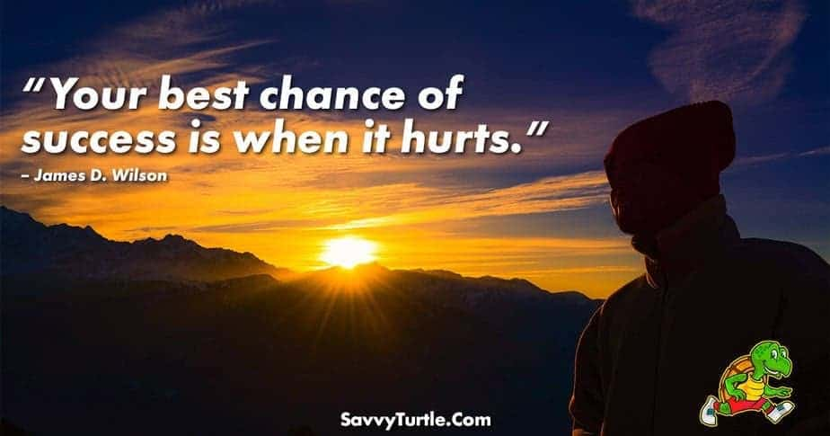 Your best chance of success is when it hurts