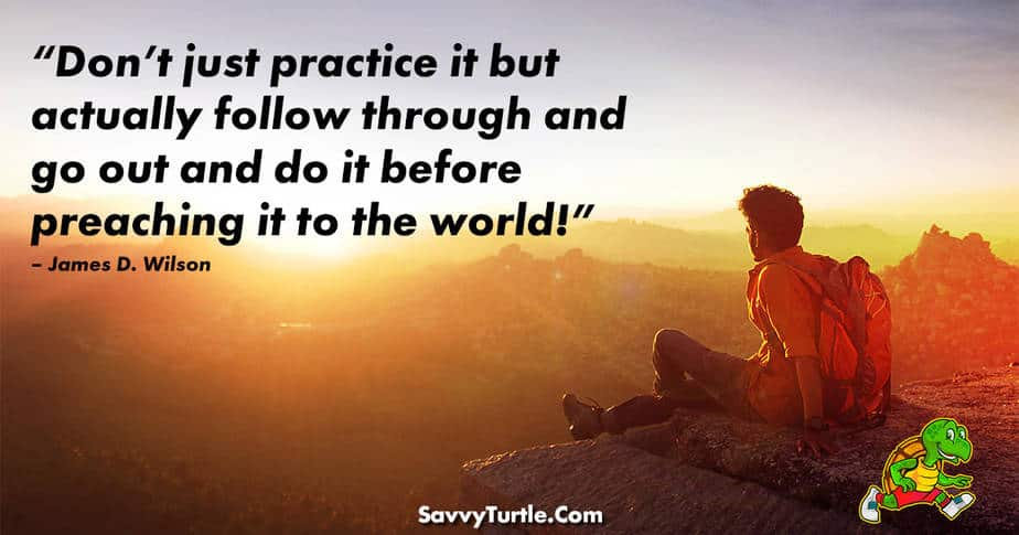 Dont just practice it but actually follow through