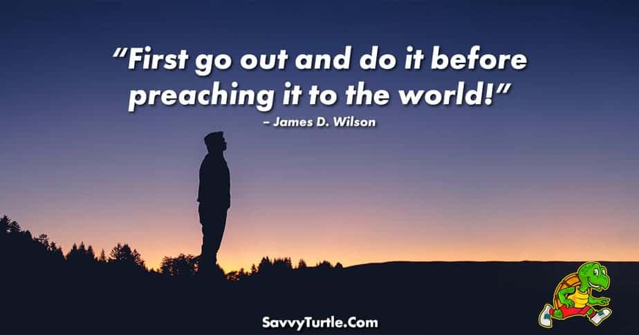 First go out and do it before preaching it to the world