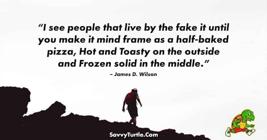 I see people that live by the fake it until you make it