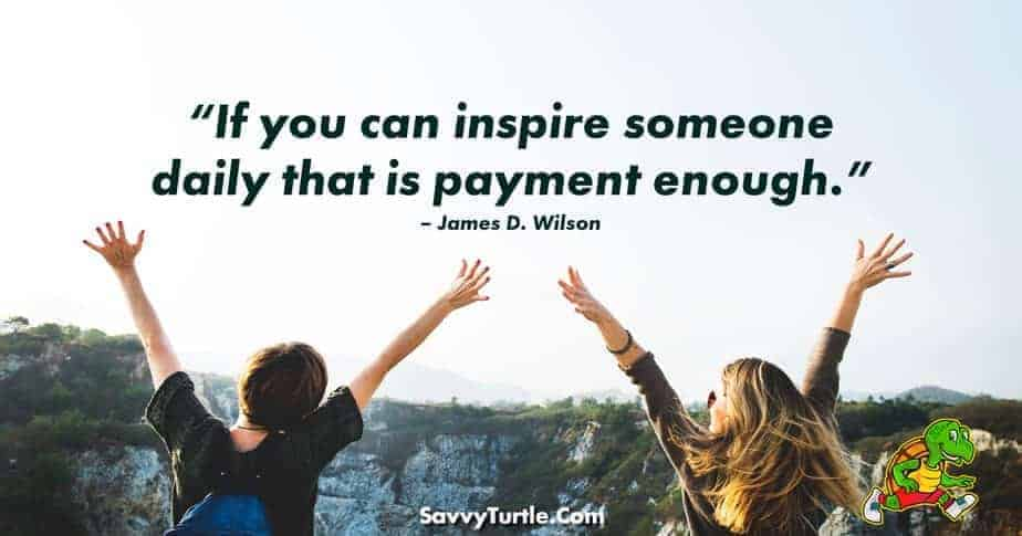 If you can inspire someone daily that is payment enough