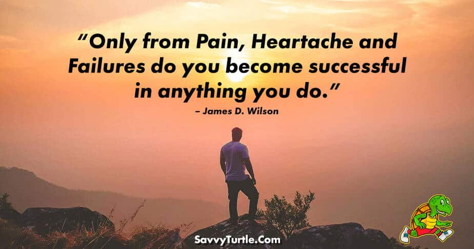 Only from Pain Heartache and Failures do you