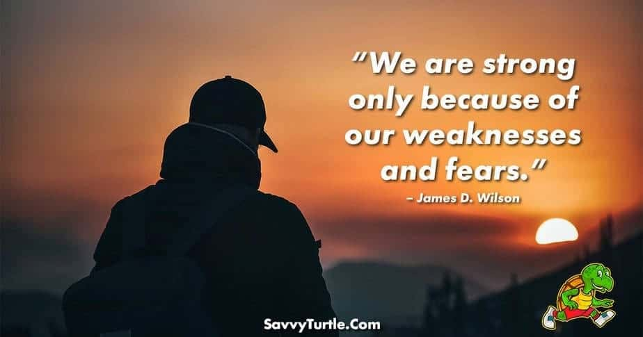 We are strong only because of our weaknesses and fears