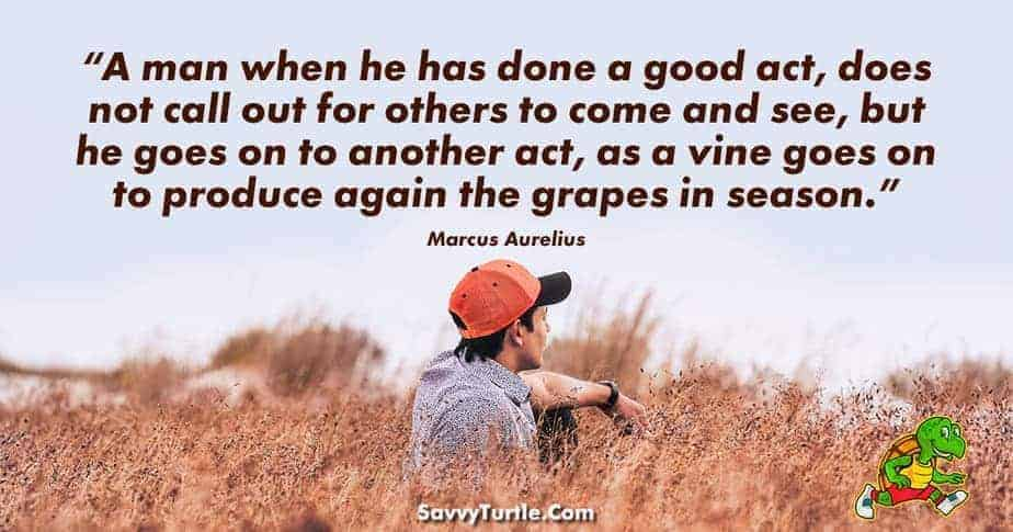 A man when he has done a good act does not call out