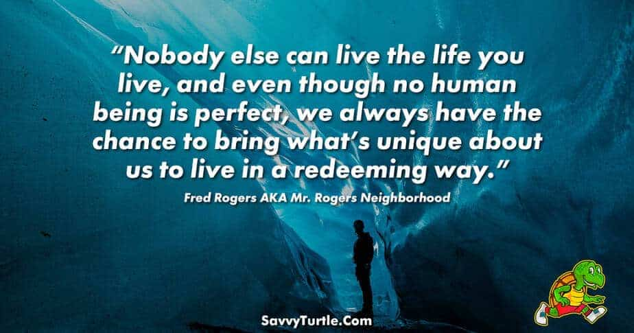 Nobody else can live the life you live and even though