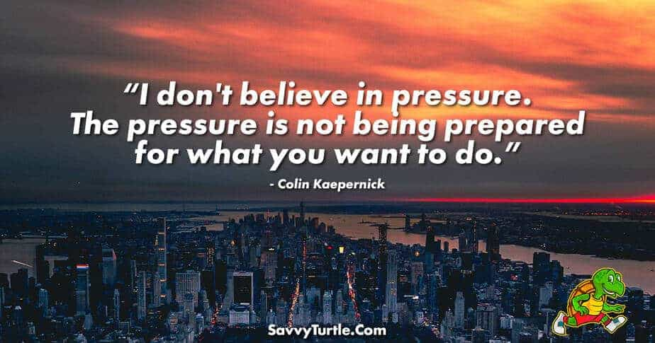 I dont believe in pressure The pressure is not