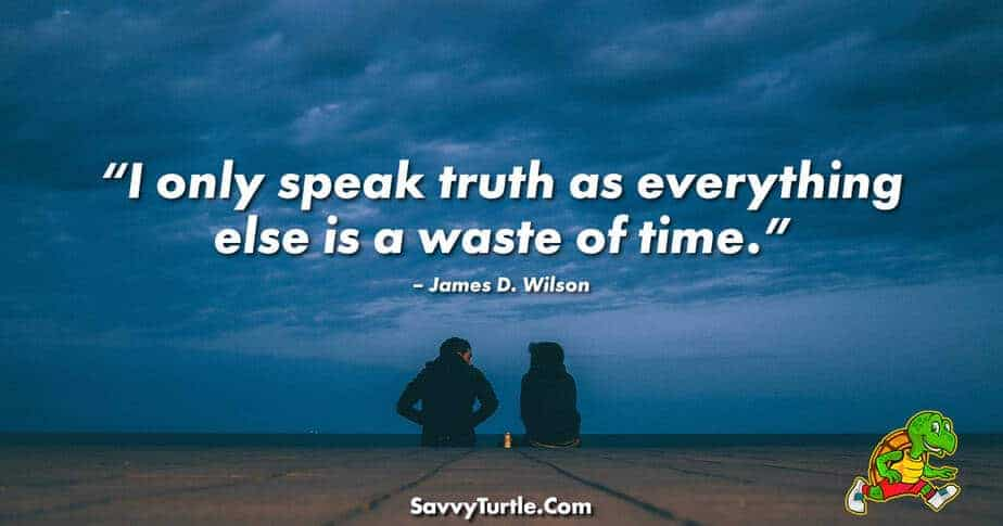 I only speak truth as everything else is a waste of time