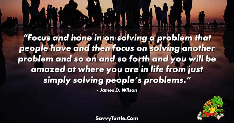 Focus and hone in on solving a problem that people have