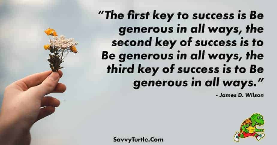 The first key to success is Be generous in all ways