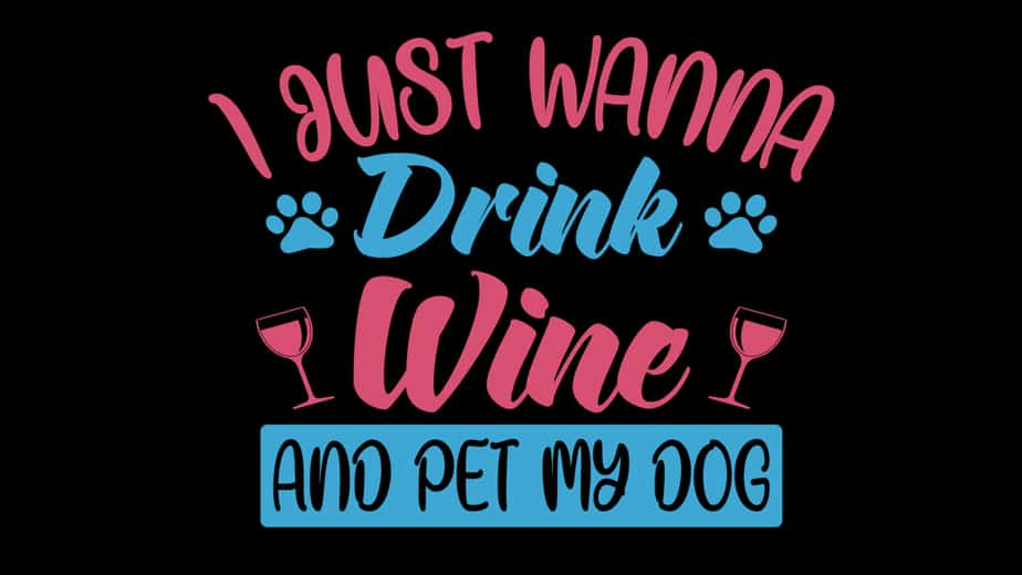 I Just Wanna Drink Wine And Pet My Dog