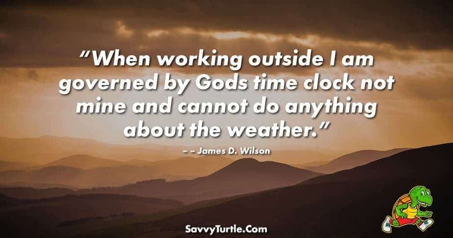 When working outside I am governed by Gods time clock