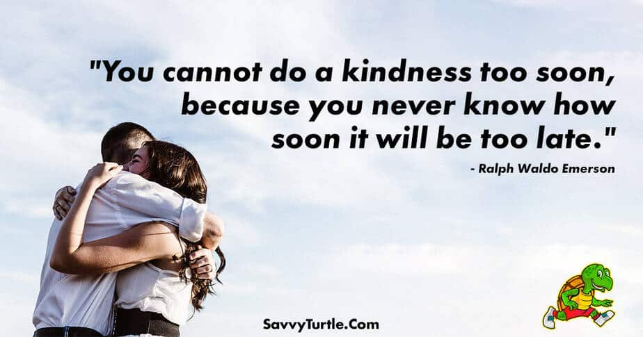 You cannot do a kindness too soon