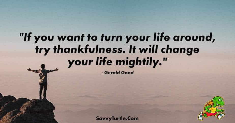If you want to turn your life around try thankfulness