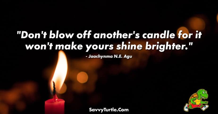 Dont blow off anothers candle for it wont make